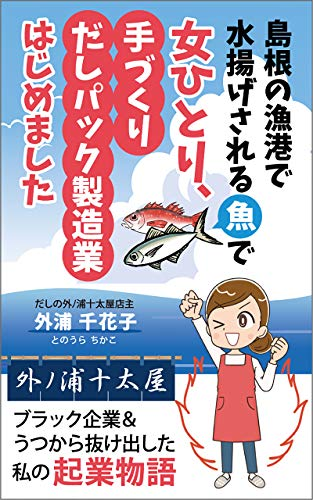 島根の漁港で水揚げされる魚で女ひとり、手づくりだしパック製造業はじめました: ブラック企業&うつから抜け出した 私の起業物語